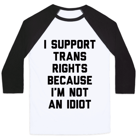 I Support Trans Rights Because I'm Not An Idiot Baseball Tee