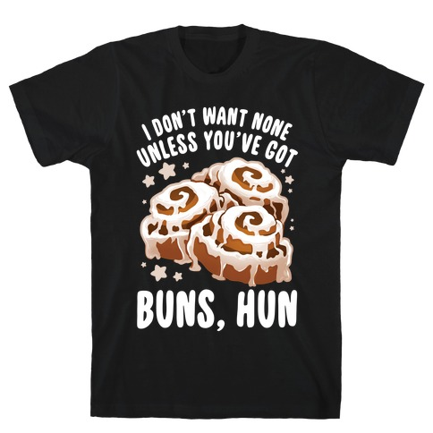 I don't want none unless you've got buns, hun T-Shirt