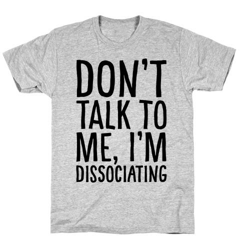 Don't Talk To Me I'm Dissociating T-Shirt