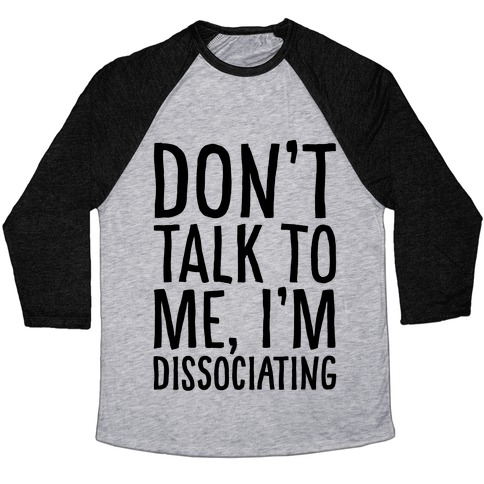 Don't Talk To Me I'm Dissociating Baseball Tee