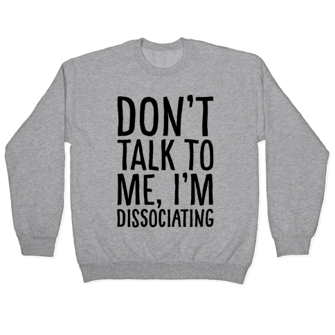 Don't Talk To Me I'm Dissociating Pullover