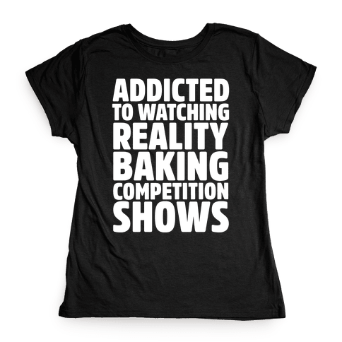 Addicted To Watching Reality Baking Competition Shows White Print Womens T-Shirt