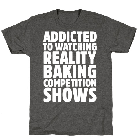 Addicted To Watching Reality Baking Competition Shows White Print T-Shirt