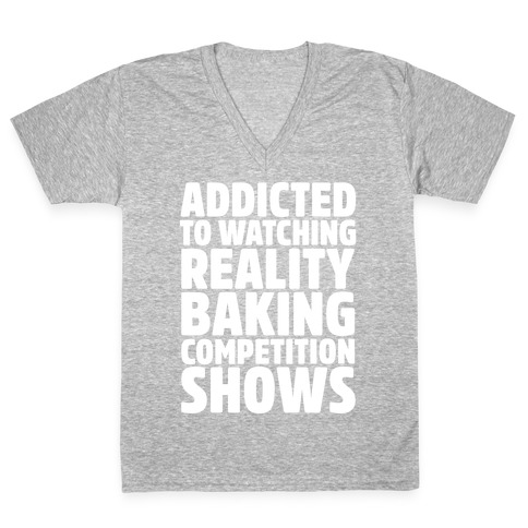 Addicted To Watching Reality Baking Competition Shows White Print V-Neck Tee Shirt