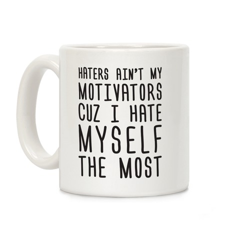 Haters Aint My Motivators Cuz I Hate Myself The Most Coffee Mug
