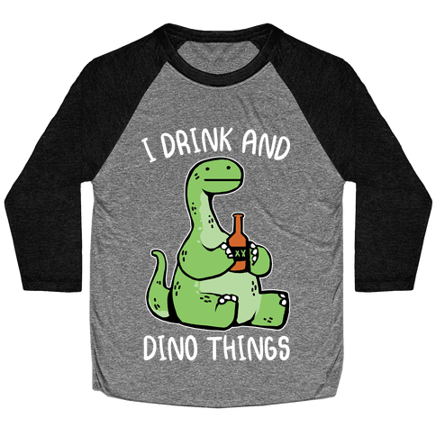 I Drink and Dino Things Baseball Tee