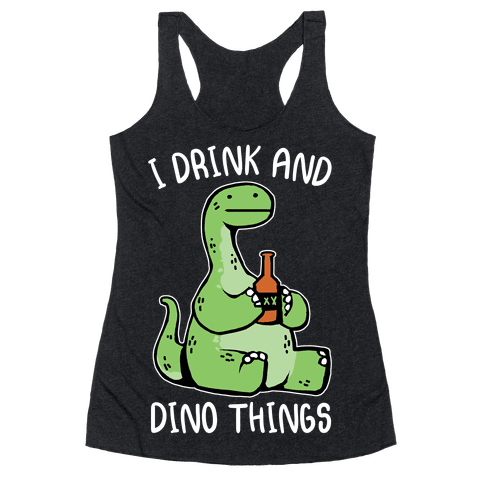 I Drink and Dino Things Racerback Tank Top