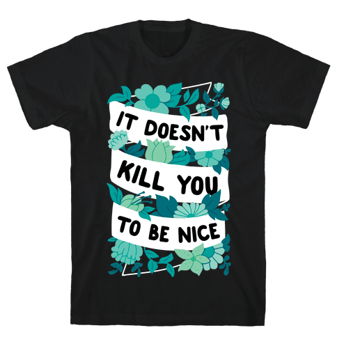 It Doesn't Kill You To Be Nice Mens/Unisex T-Shirt