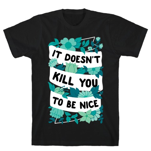 It Doesn't Kill You To Be Nice T-Shirt