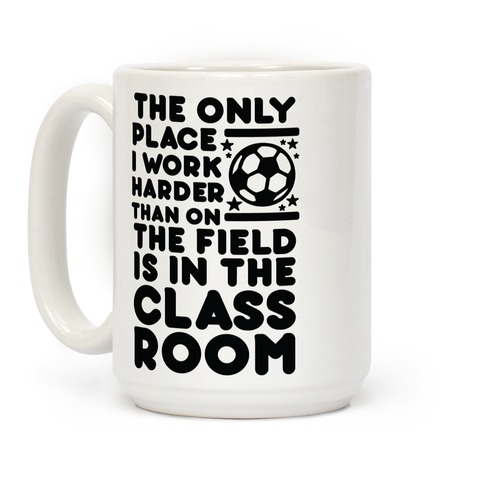 The Only Place I work Harder Than On the Field is in the Class Room Soccer Coffee Mug