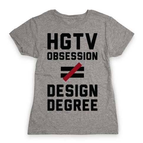 HGTV Obsession Not Equal To a Design Degree. Womens T-Shirt