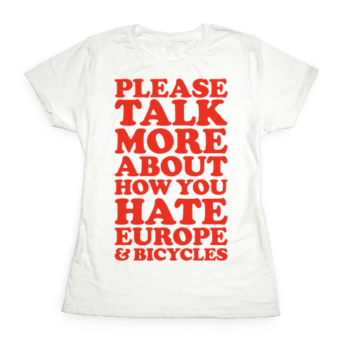 Please Talk More About How You Hate Europe and Bicycles  Womens T-Shirt