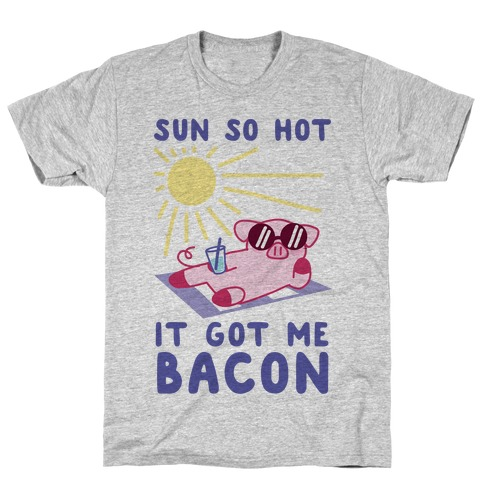 Sun So Hot, It Got Me Bacon T-Shirt