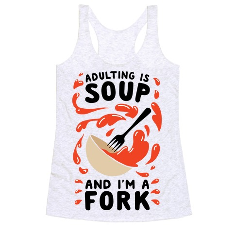 Adulting Is Soup and I'm A Fork Racerback Tank Top
