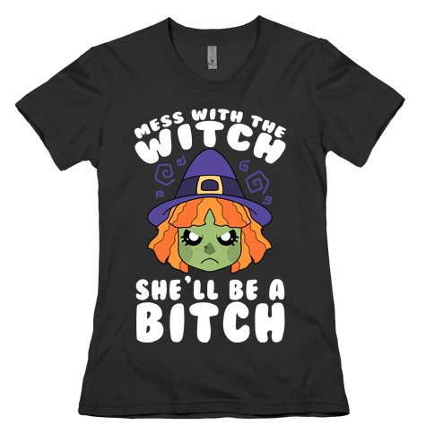 Mess With The Witch She'll Be A Bitch Womens T-Shirt