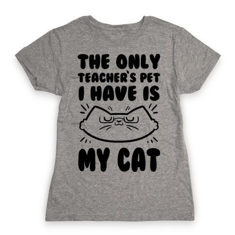 The Only Teachers Pet I Have Is My Cat Womens T-Shirt