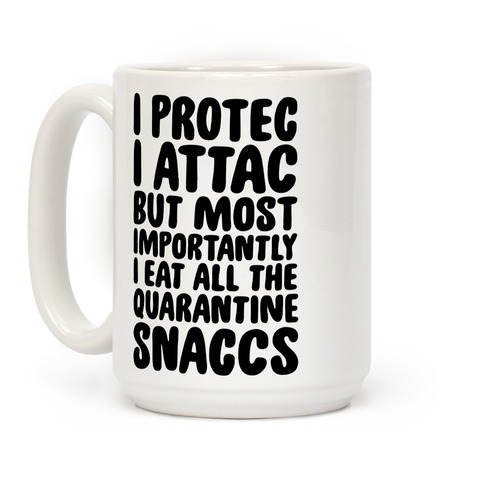 I Protec I Attac But Most Importantly I Eat All The Quarantine Snaccs Coffee Mug