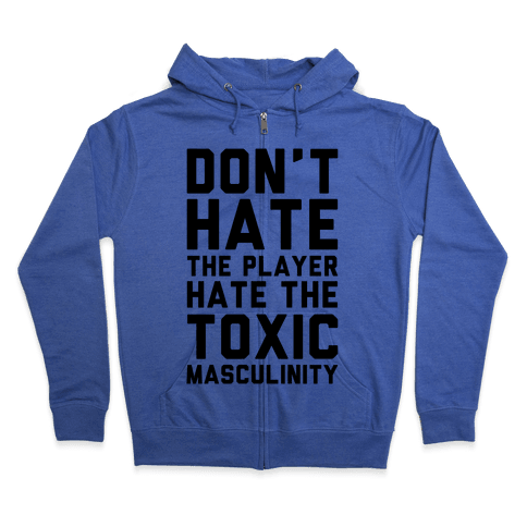 Don't Hate The Player Hate The Toxic Masculinity Zip Hoodie