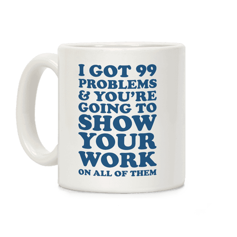 I Got 99 Problems & You're Going To Show Your Work On All Of Them Coffee Mug