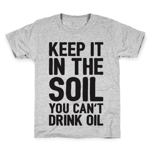 Keep It In The Soil You Can't Drink Oil Kids T-Shirt