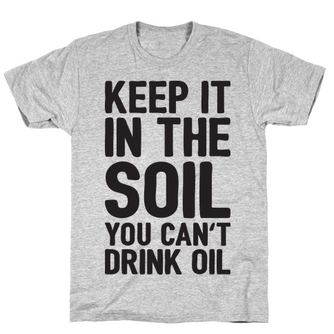 Keep It In The Soil You Can't Drink Oil T-Shirt