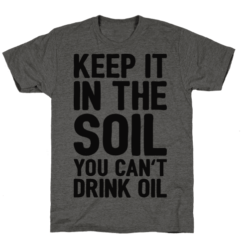 Keep It In The Soil You Cant Drink Oil