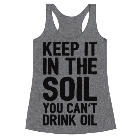 Keep It In The Soil You Can't Drink Oil Racerback Tank Top
