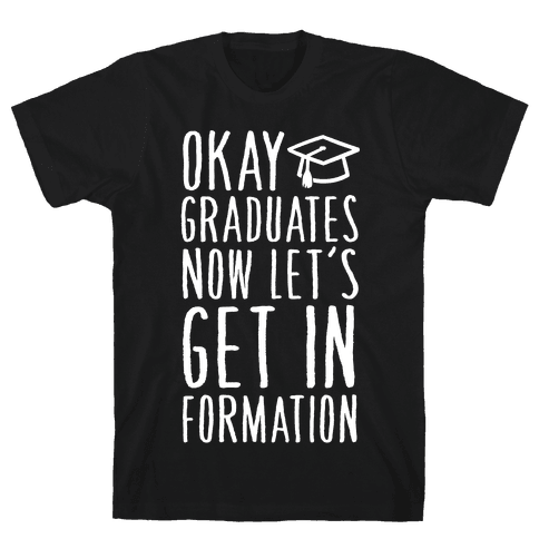 Okay Graduates Now Let's Get In Formation Mens T-Shirt