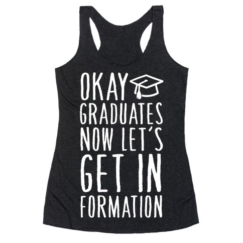 Okay Graduates Now Let's Get In Formation Racerback Tank Top