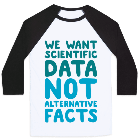 We Want Scientific Data Not Alternative Facts Baseball Tee