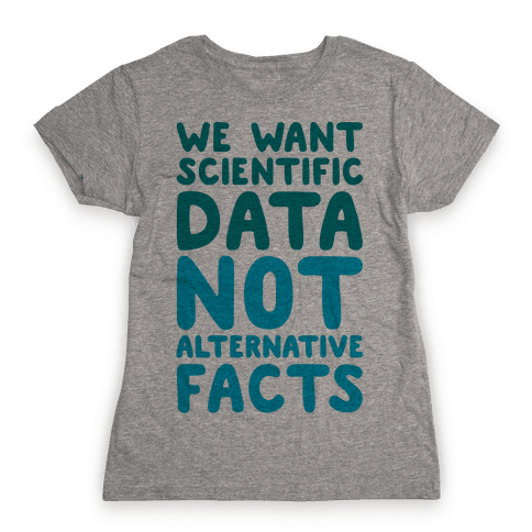 We Want Scientific Data Not Alternative Facts Womens T-Shirt
