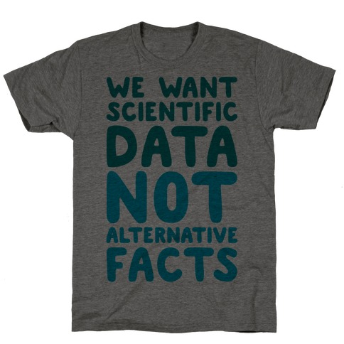 We Want Scientific Data Not Alternative Facts T-Shirt