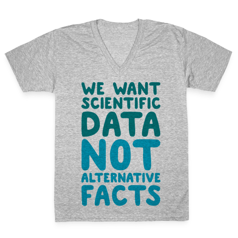 We Want Scientific Data Not Alternative Facts V-Neck Tee Shirt