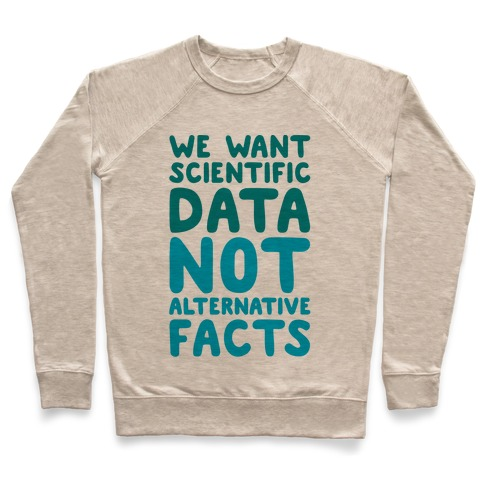 We Want Scientific Data Not Alternative Facts Pullover