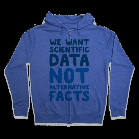 We Want Scientific Data Not Alternative Facts Zip Hoodie