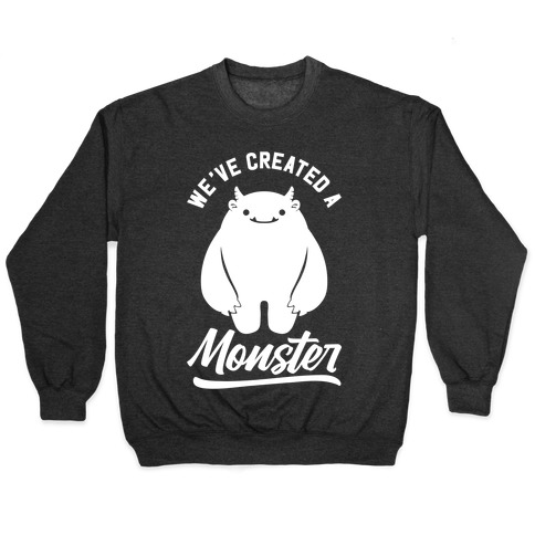 We've Created a Monster Pullover