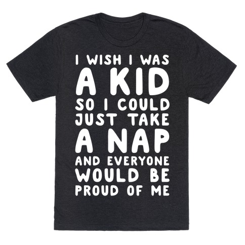 I Wish I was a Kid So I Could Just Take a Nap and Everyone Would Be Proud of Me T-Shirt