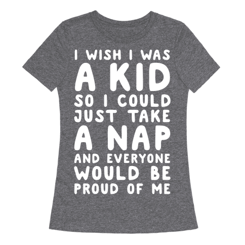 I Wish I was a Kid So I Could Just Take a Nap and Everyone Would Be Proud of Me Womens T-Shirt