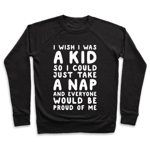 I Wish I was a Kid So I Could Just Take a Nap and Everyone Would Be Proud of Me Pullover