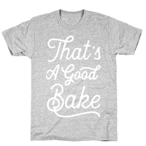 That's a Good Bake T-Shirt
