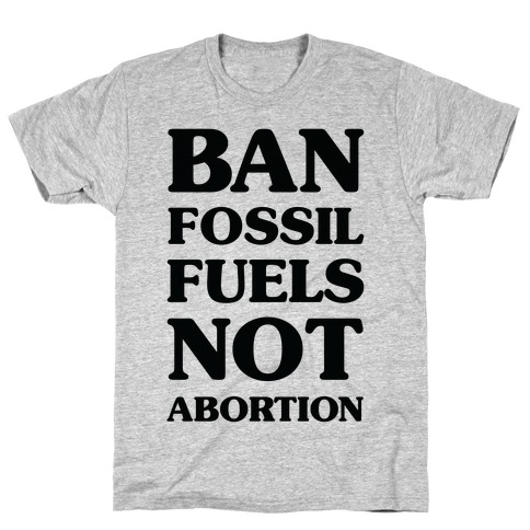 Ban Fossil Fuels Not Abortions T-Shirt