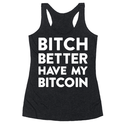 Bitch Better Have My Bitcoin Racerback Tank Top