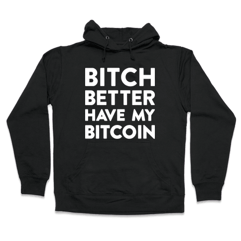 Bitch Better Have My Bitcoin Hooded Sweatshirt