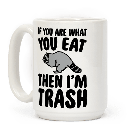 If You Are What You Eat Then I'm Trash Coffee Mug
