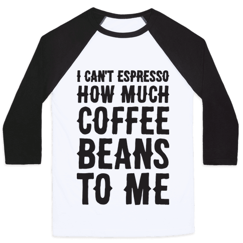 I Can't Espresso How Much Coffee Beans To Me Baseball Tee
