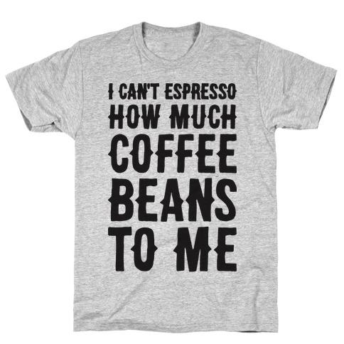I Can't Espresso How Much Coffee Beans To Me T-Shirt
