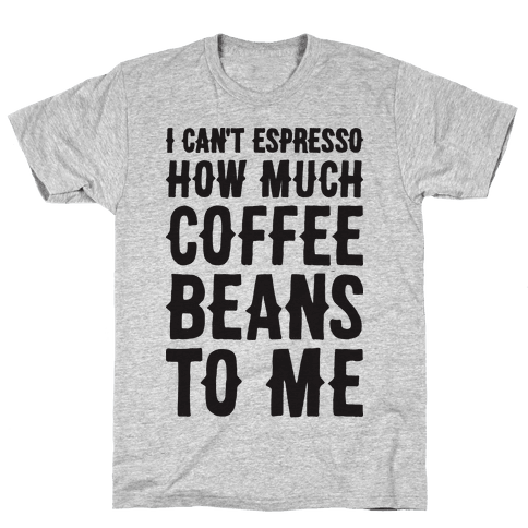 I Can't Espresso How Much Coffee Beans To Me Mens T-Shirt