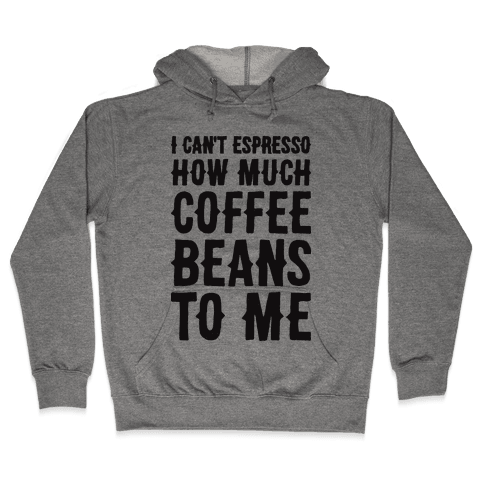 I Can't Espresso How Much Coffee Beans To Me Hooded Sweatshirt
