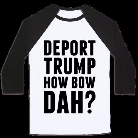 Deport Trump How Bow Dah? Baseball Tee