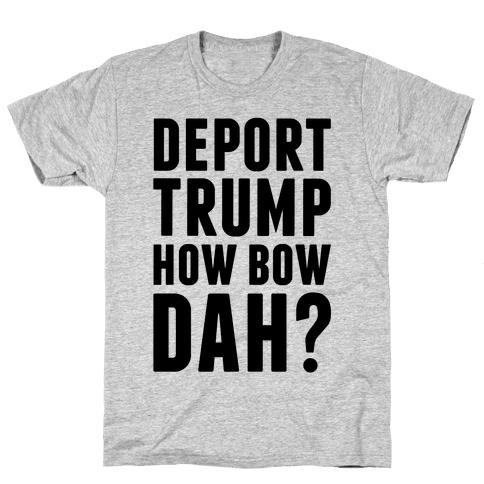 Deport Trump How Bow Dah? Mens T-Shirt